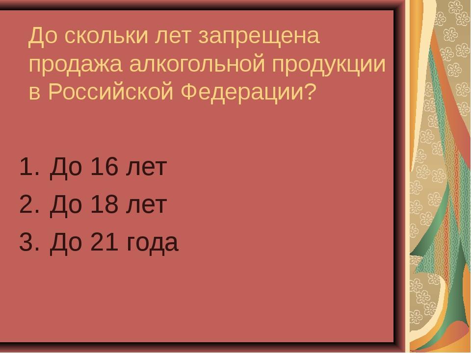 До скольки лет запрещена продажа алкогольной продукции в Российской Федерации...