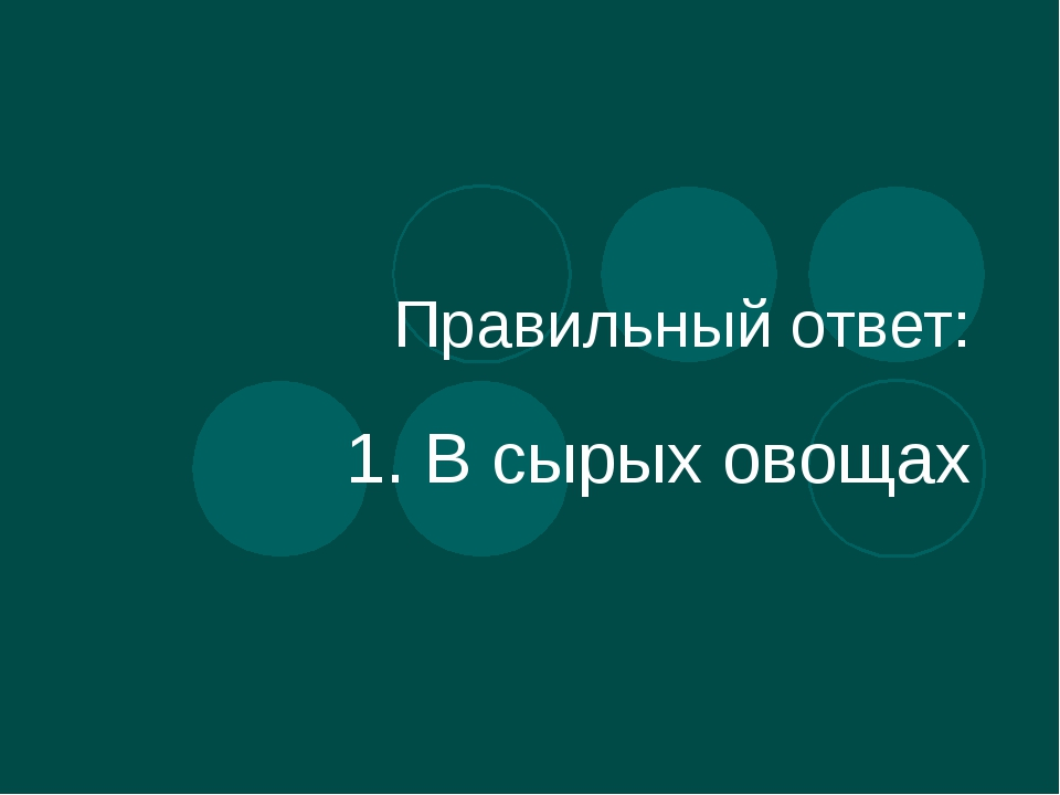 Правильный ответ: 1. В сырых овощах