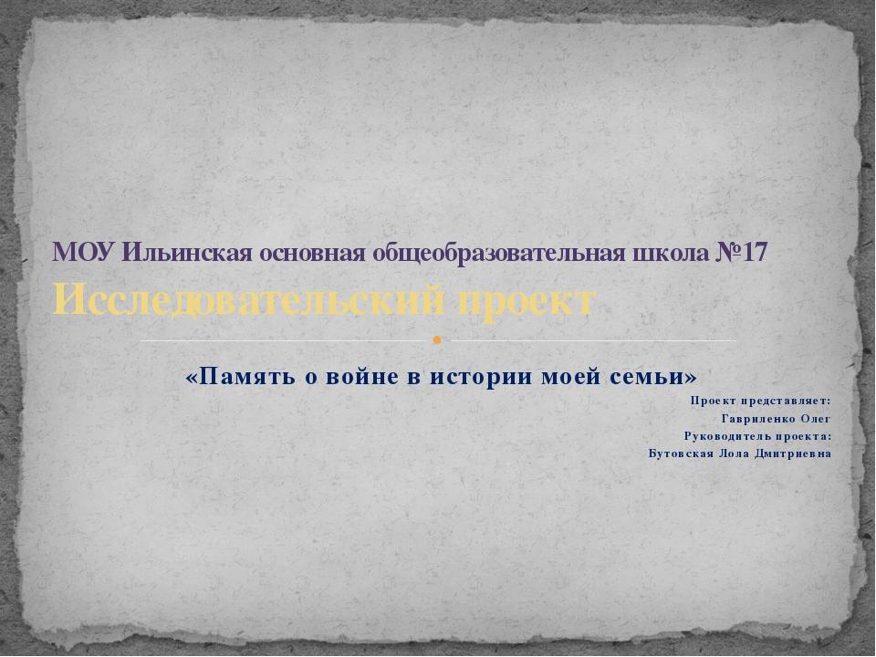 «Память о войне в истории моей семьи» Проект представляет: Гавриленко Олег Ру...