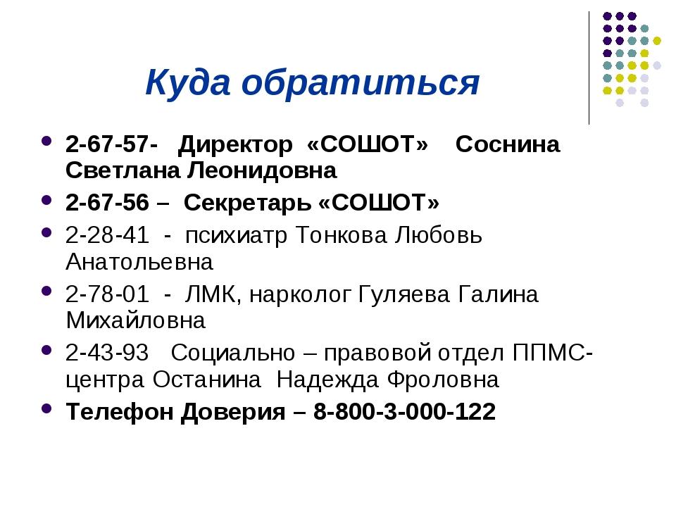 Куда обратиться 2-67-57- Директор «СОШОТ» Соснина Светлана Леонидовна 2-67-56...