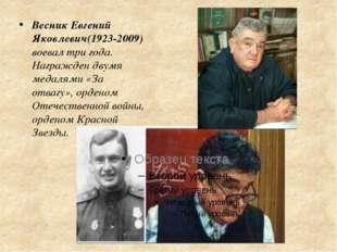 Весник Евгений Яковлевич(1923-2009) воевал три года. Награжден двумя медалями