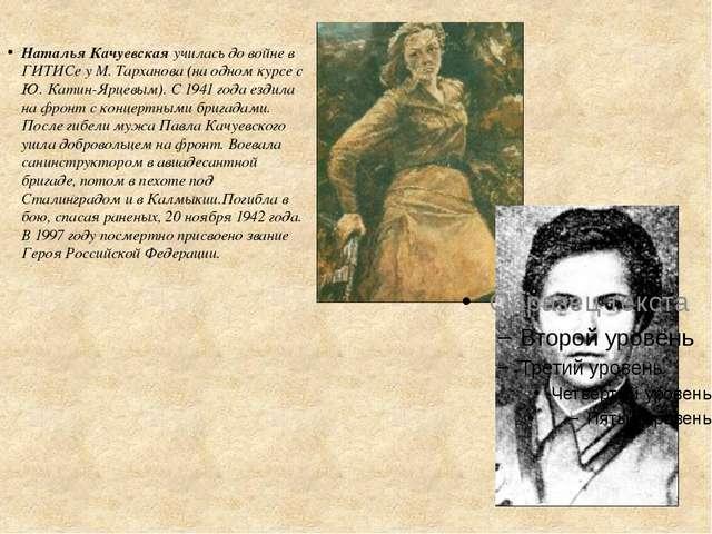Наталья Качуевская училась до войне в ГИТИСе у М. Тарханова (на одном курсе с...