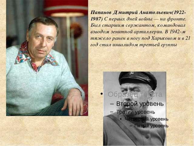 Папанов Дмитрий Анатольевич(1922-1987) С первых дней войны— на фронте. Был с...