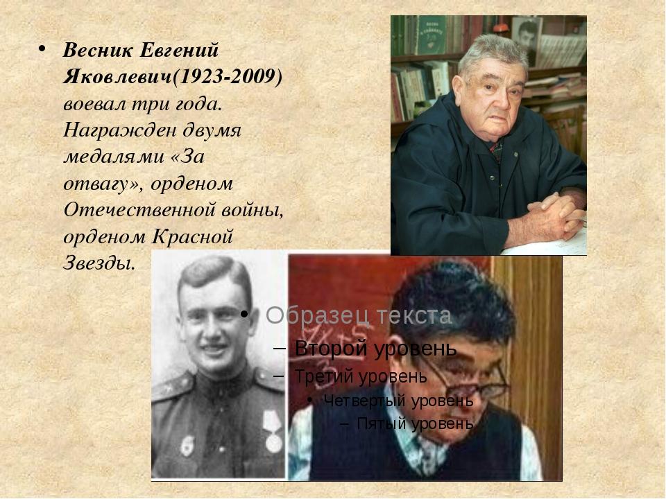 Весник Евгений Яковлевич(1923-2009) воевал три года. Награжден двумя медалями...