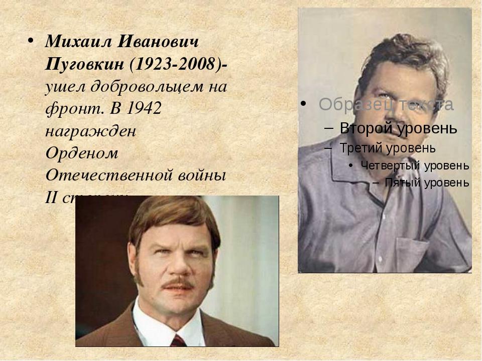 Михаил Иванович Пуговкин (1923-2008)-ушел добровольцем на фронт. В 1942 награ...