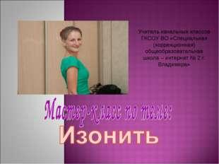 Учитель начальных классов ГКСОУ ВО «Специальная (коррекционная) общеобразоват