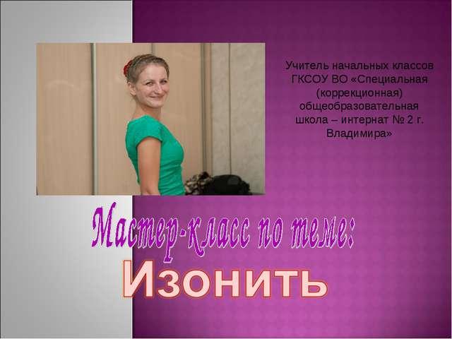 Учитель начальных классов ГКСОУ ВО «Специальная (коррекционная) общеобразоват...
