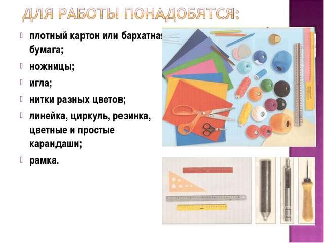 плотный картон или бархатная бумага; ножницы; игла; нитки разных цветов; лине...