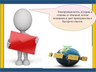 Электронная почта, которая, в отличие от обычной, почты мгновенна и дает пре