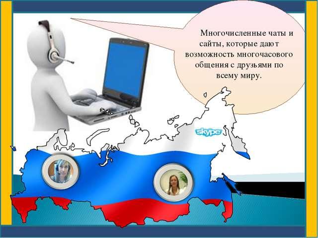 Многочисленные чаты и сайты, которые дают возможность многочасового общения...