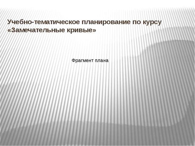 Учебно-тематическое планирование по курсу «Замечательные кривые» Фрагмент пла...