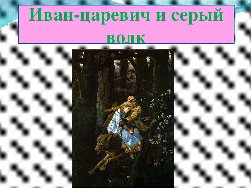 Илья-царевич и серый волк Иван-царевич и серый волк