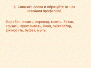 5. Спишите слова и образуйте от них названия профессий. Барабан, возить, пере