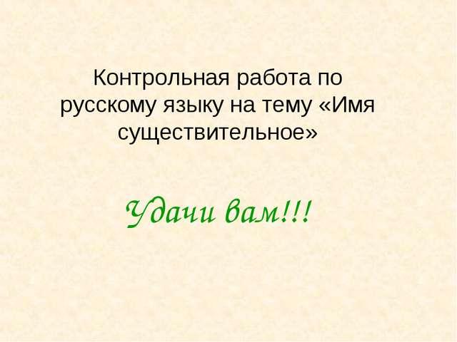 Контрольная работа по русскому языку на тему «Имя существительное» Удачи вам!!!