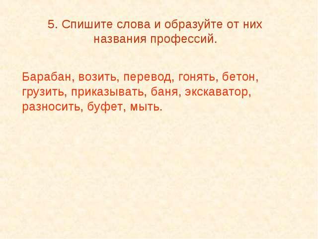 5. Спишите слова и образуйте от них названия профессий. Барабан, возить, пере...