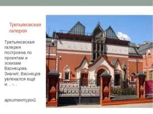 Третьяковская галерея Третьяковская галерея построена по проектам и эскизам В