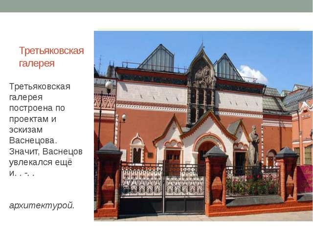 Третьяковская галерея Третьяковская галерея построена по проектам и эскизам В...