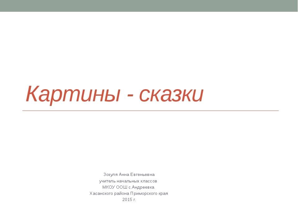 Картины - сказки Зозуля Анна Евгеньевна учитель начальных классов МКОУ ООШ с....