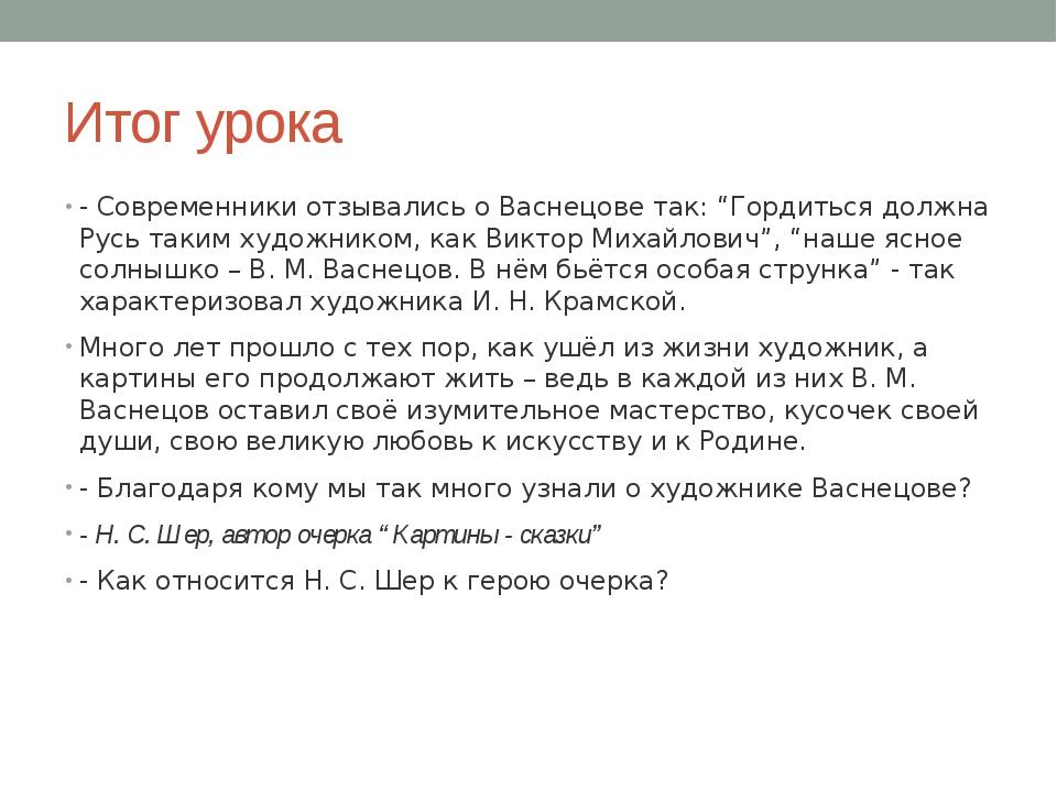 """Итог урока - Современники отзывались о Васнецове так: """"Гордиться должна Русь..."""
