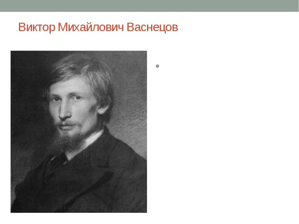 Виктор Михайлович Васнецов русский художник-живописец и архитектор, мастер ис...