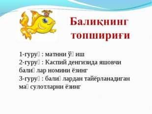 1-гуруҳ: матнни ўқиш 2-гуруҳ: Каспий денгизида яшовчи балиқлар номини ёзинг 3