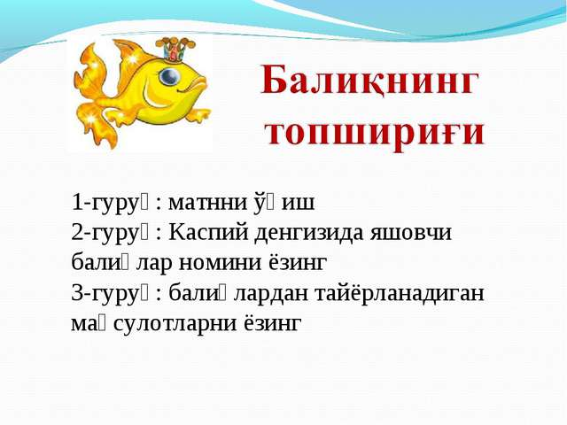 1-гуруҳ: матнни ўқиш 2-гуруҳ: Каспий денгизида яшовчи балиқлар номини ёзинг 3...
