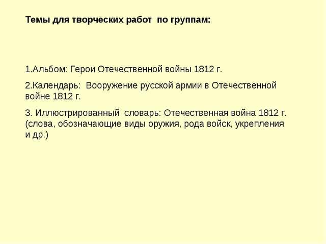 Темы для творческих работ по группам: 1.Альбом: Герои Отечественной войны 181...