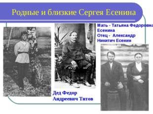 Родные и близкие Сергея Есенина Дед Федор Андреевич Титов Мать - Татьяна Федо