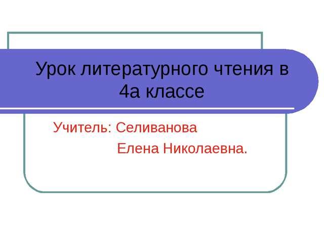 Урок литературного чтения в 4а классе Учитель: Селиванова Елена Николаевна.
