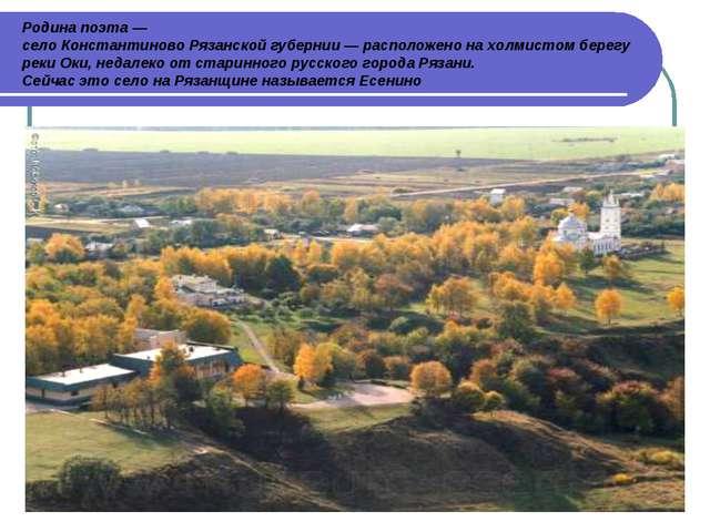 Родина поэта — село Константиново Рязанской губернии — расположено на холмист...
