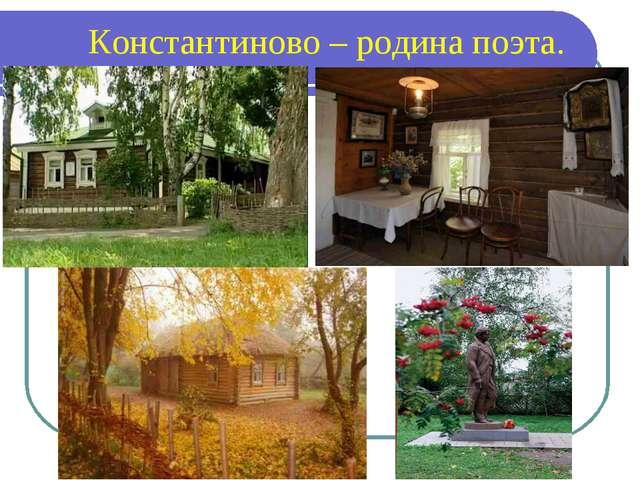 Константиново – родина поэта.
