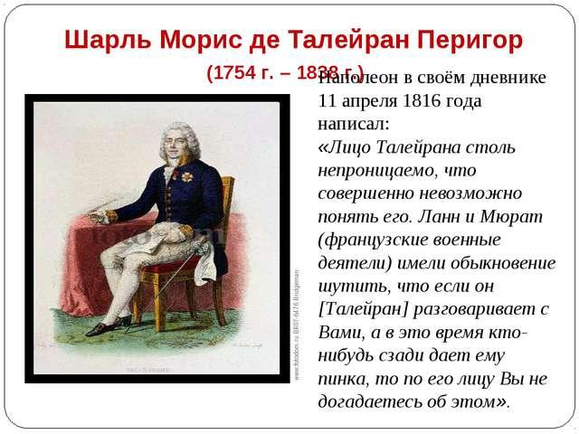 Шарль Морис де Талейран Перигор (1754 г. – 1838 г.) Наполеон в своём дневнике...