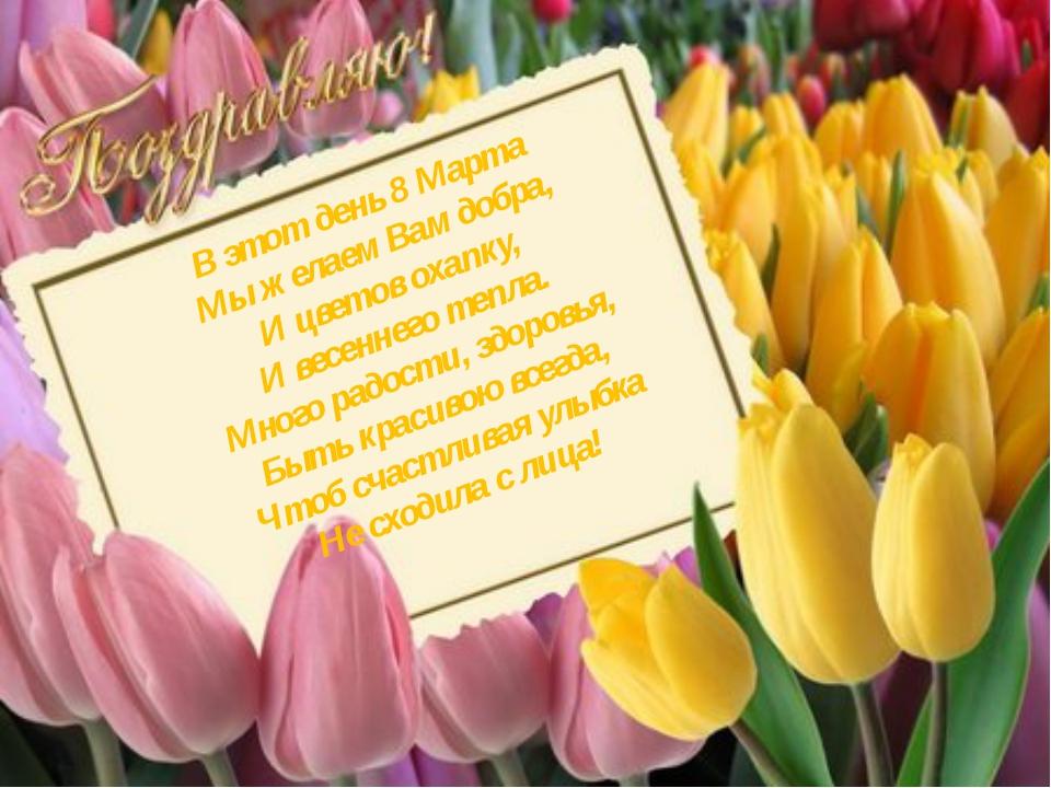 В этот день 8 Марта Мы желаем Вам добра, И цветов охапку, И весеннего тепла....