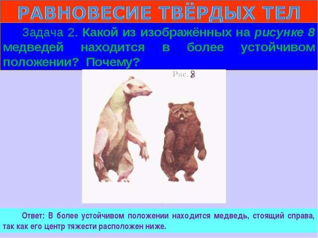 Задача 2. Какой из изображённых на рисунке 8 медведей находится в более устой...