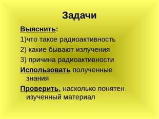 Задачи Выяснить: 1)что такое радиоактивность 2) какие бывают излучения 3) при