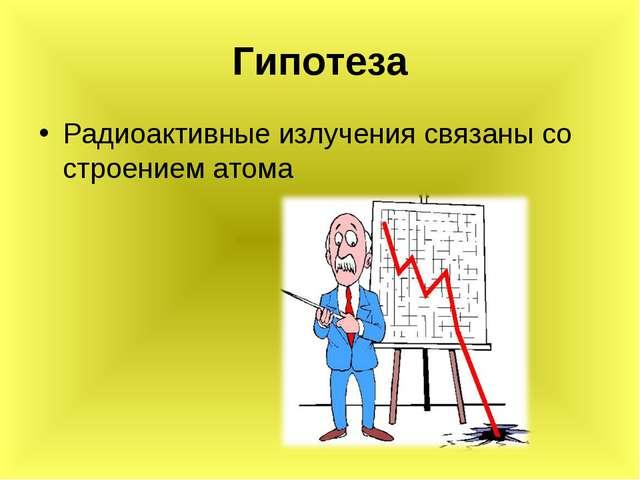 Гипотеза Радиоактивные излучения связаны со строением атома