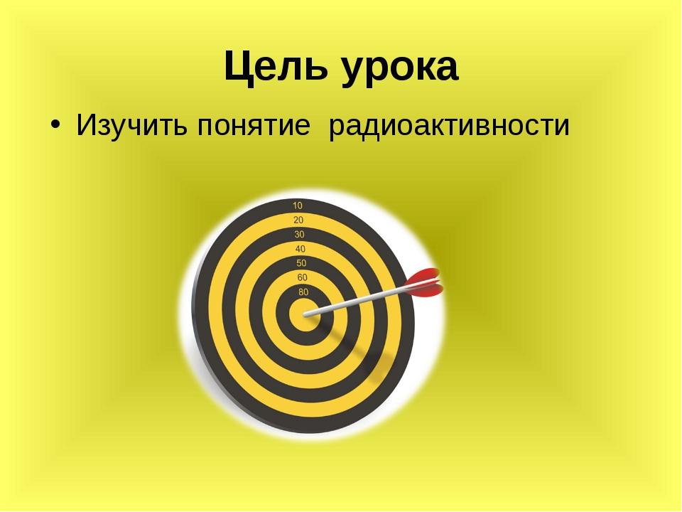 Цель урока Изучить понятие радиоактивности