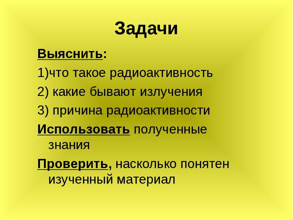 Задачи Выяснить: 1)что такое радиоактивность 2) какие бывают излучения 3) при...