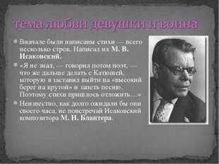 Вначале были написаны стихи — всего несколько строк. Написал ихМ. В. Исаковс