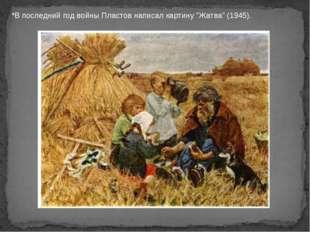 """*В последний год войны Пластов написал картину """"Жатва"""" (1945)."""