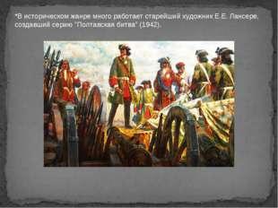 *В историческом жанре много работает старейший художник Е.Е. Лансере, создавш