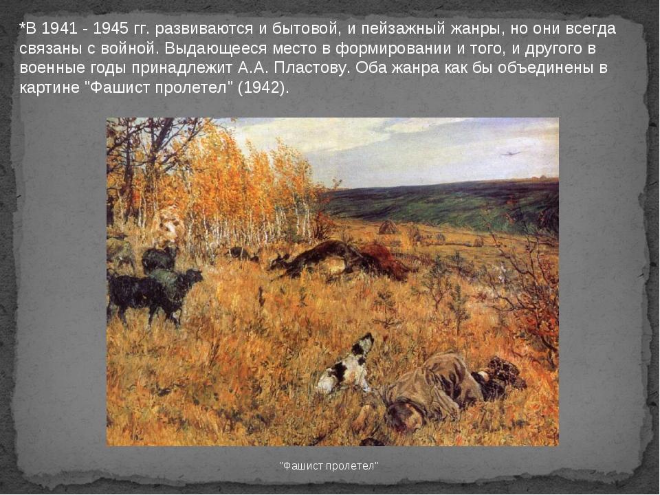 *В 1941 - 1945 гг. развиваются и бытовой, и пейзажный жанры, но они всегда св...