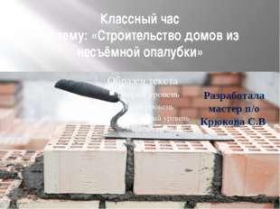 Классный час на тему: «Строительство домов из несъёмной опалубки» Разработала