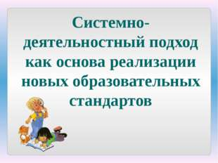 Системно-деятельностный подход как основа реализации новых образовательных ст