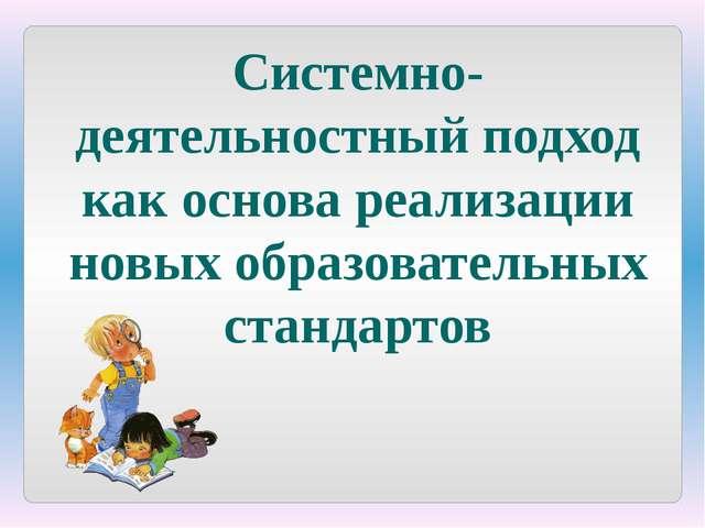 Системно-деятельностный подход как основа реализации новых образовательных ст...