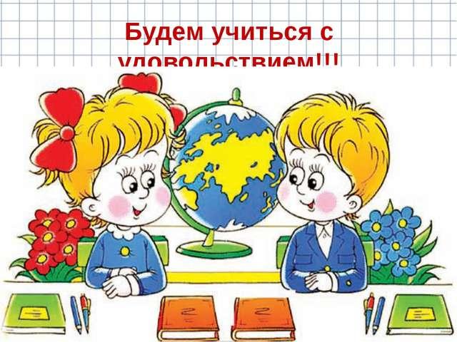 Будем учиться с удовольствием!!!