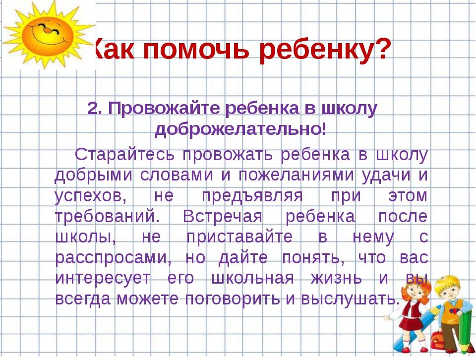 2. Провожайте ребенка в школу доброжелательно! Старайтесь провожать ребенка...