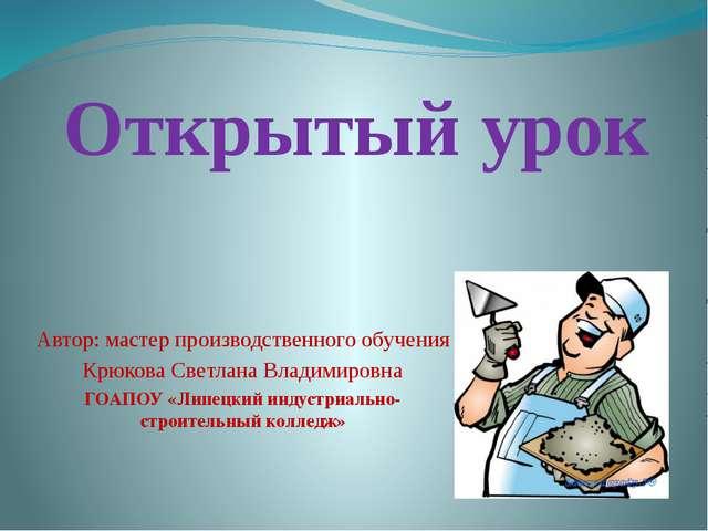 Открытый урок Автор: мастер производственного обучения Крюкова Светлана Влади...