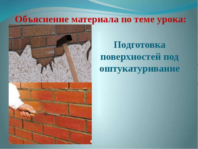 Объяснение материала по теме урока: Подготовка поверхностей под оштукатуривание