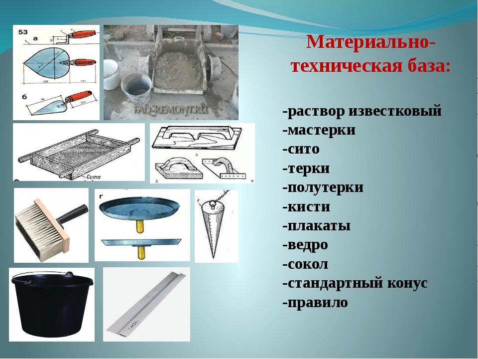 Материально-техническая база: -раствор известковый -мастерки -сито -терки -п...